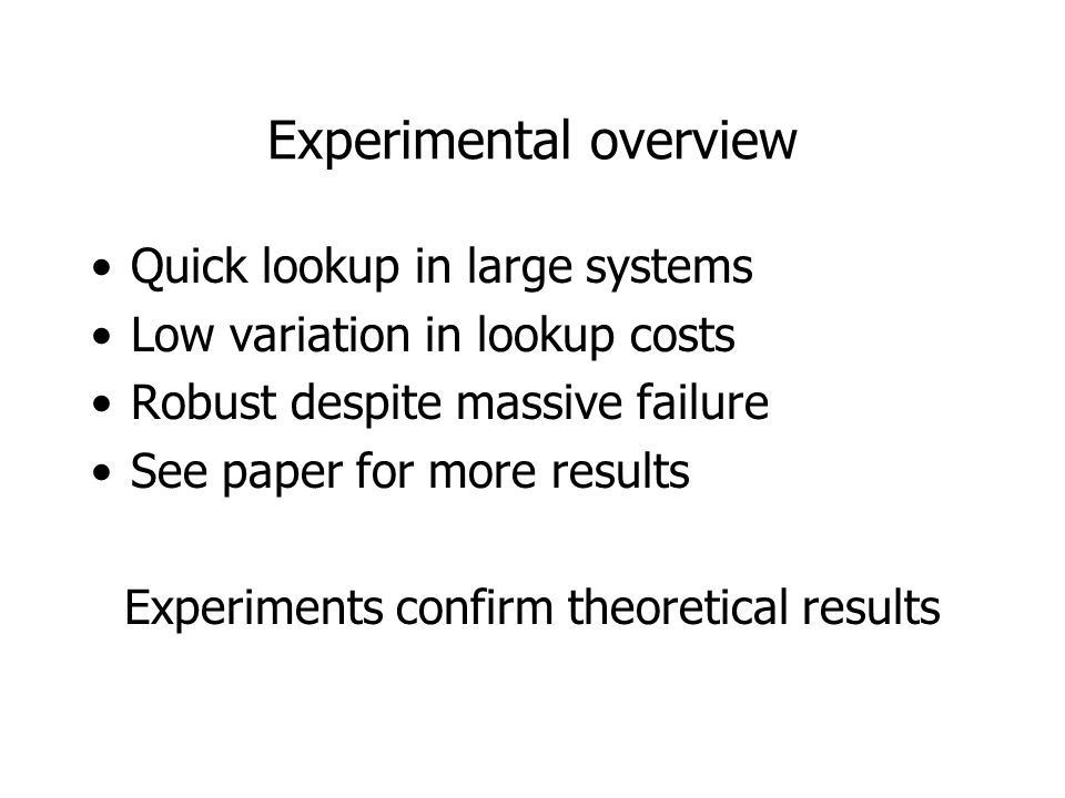 Experimental overview Quick lookup in large systems Low variation in lookup costs Robust despite massive failure See paper for more results Experiments confirm theoretical results