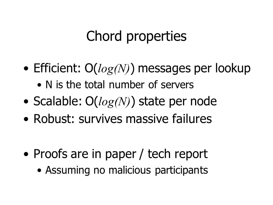 Chord properties Efficient: O( log(N) ) messages per lookup N is the total number of servers Scalable: O( log(N) ) state per node Robust: survives massive failures Proofs are in paper / tech report Assuming no malicious participants