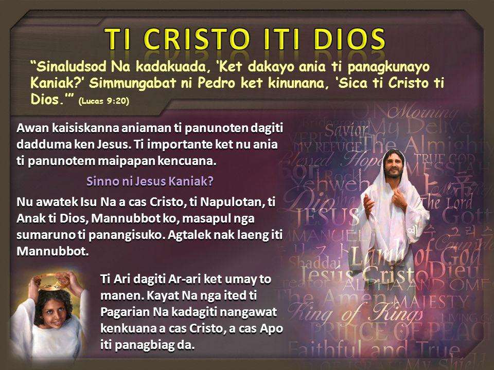 Sinaludsod Na kadakuada, 'Ket dakayo ania ti panagkunayo Kaniak ' Simmungabat ni Pedro ket kinunana, 'Sica ti Cristo ti Dios.' (Lucas 9:20) Awan kaisiskanna aniaman ti panunoten dagiti dadduma ken Jesus.