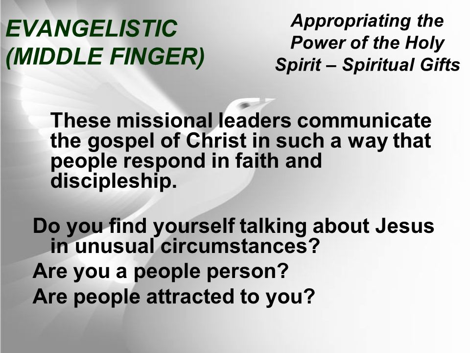 Appropriating the Power of the Holy Spirit – Spiritual Gifts EVANGELISTIC (MIDDLE FINGER) These missional leaders communicate the gospel of Christ in such a way that people respond in faith and discipleship.