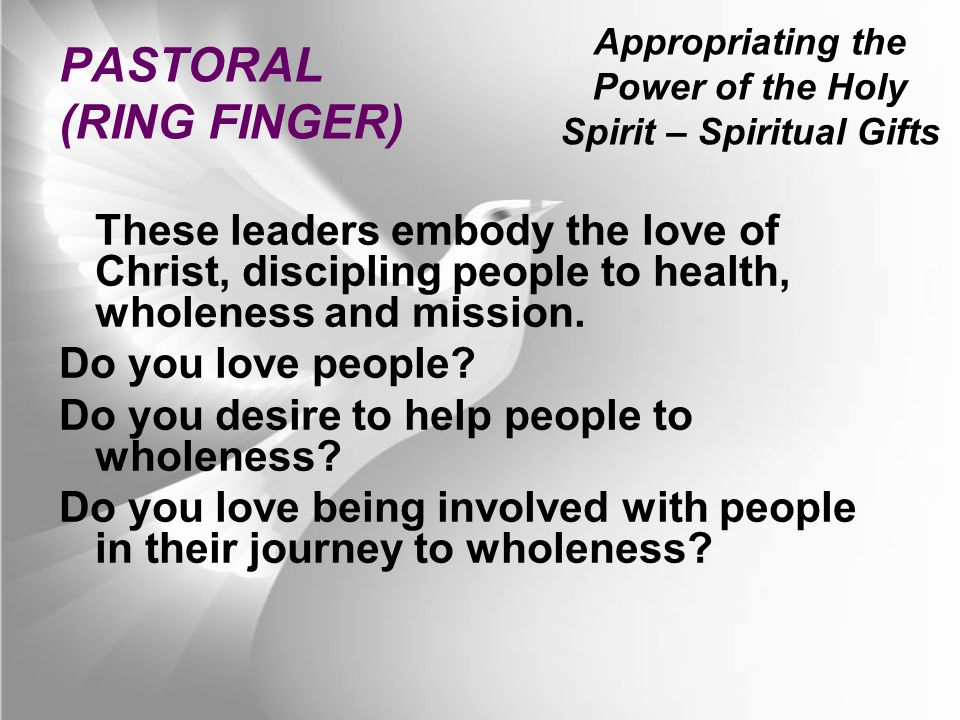 Appropriating the Power of the Holy Spirit – Spiritual Gifts PASTORAL (RING FINGER) These leaders embody the love of Christ, discipling people to health, wholeness and mission.
