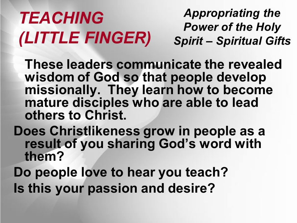 Appropriating the Power of the Holy Spirit – Spiritual Gifts TEACHING (LITTLE FINGER) These leaders communicate the revealed wisdom of God so that people develop missionally.