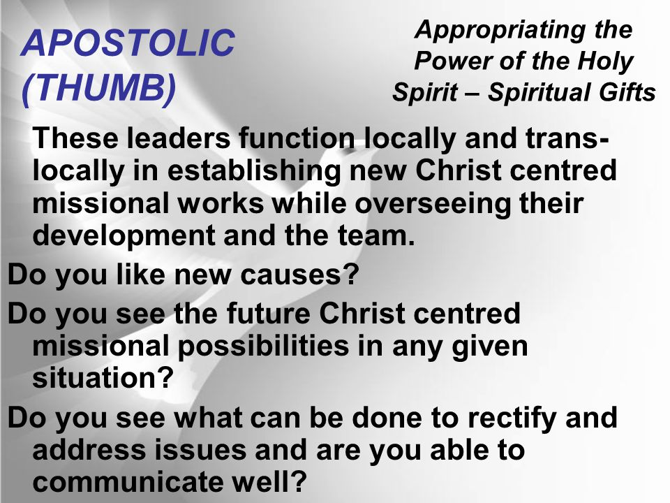 Appropriating the Power of the Holy Spirit – Spiritual Gifts APOSTOLIC (THUMB) These leaders function locally and trans- locally in establishing new Christ centred missional works while overseeing their development and the team.