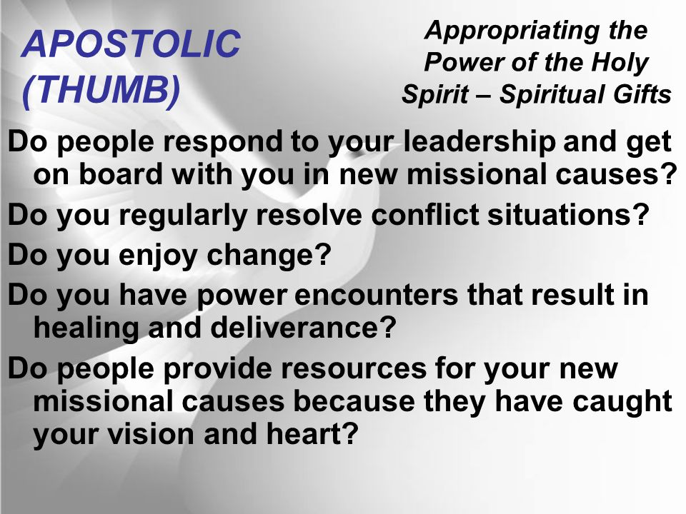 Appropriating the Power of the Holy Spirit – Spiritual Gifts APOSTOLIC (THUMB) Do people respond to your leadership and get on board with you in new missional causes.