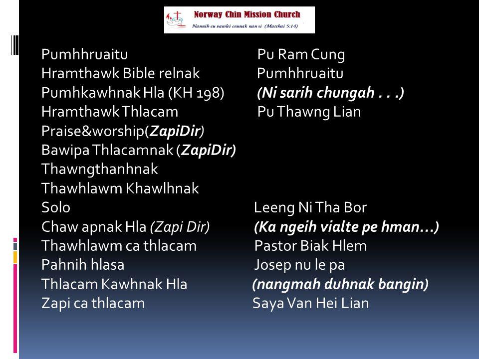 Pumhhruaitu Pu Ram Cung Hramthawk Bible relnak Pumhhruaitu Pumhkawhnak Hla (KH 198) (Ni sarih chungah...) Hramthawk Thlacam Pu Thawng Lian Praise&worship(ZapiDir) Bawipa Thlacamnak (ZapiDir) Thawngthanhnak Thawhlawm Khawlhnak Solo Leeng Ni Tha Bor Chaw apnak Hla (Zapi Dir) (Ka ngeih vialte pe hman...) Thawhlawm ca thlacam Pastor Biak Hlem Pahnih hlasa Josep nu le pa Thlacam Kawhnak Hla (nangmah duhnak bangin) Zapi ca thlacam Saya Van Hei Lian