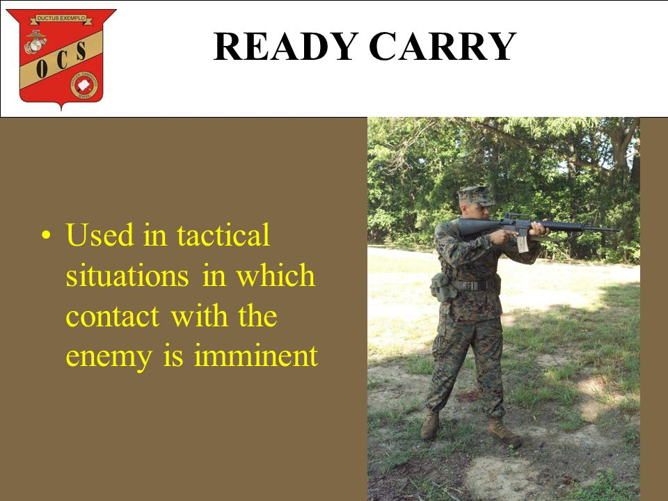 READY CARRY Used in tactical situations in which contact with the enemy is imminent