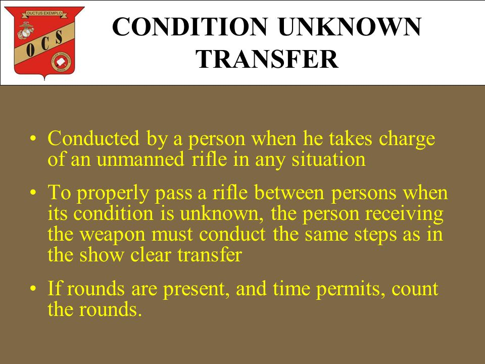 CONDITION UNKNOWN TRANSFER Conducted by a person when he takes charge of an unmanned rifle in any situation To properly pass a rifle between persons when its condition is unknown, the person receiving the weapon must conduct the same steps as in the show clear transfer If rounds are present, and time permits, count the rounds.