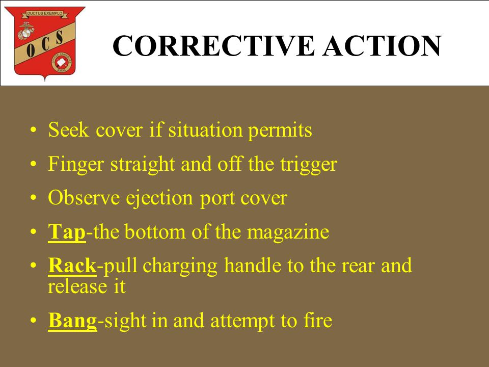 CORRECTIVE ACTION Seek cover if situation permits Finger straight and off the trigger Observe ejection port cover Tap-the bottom of the magazine Rack-pull charging handle to the rear and release it Bang-sight in and attempt to fire