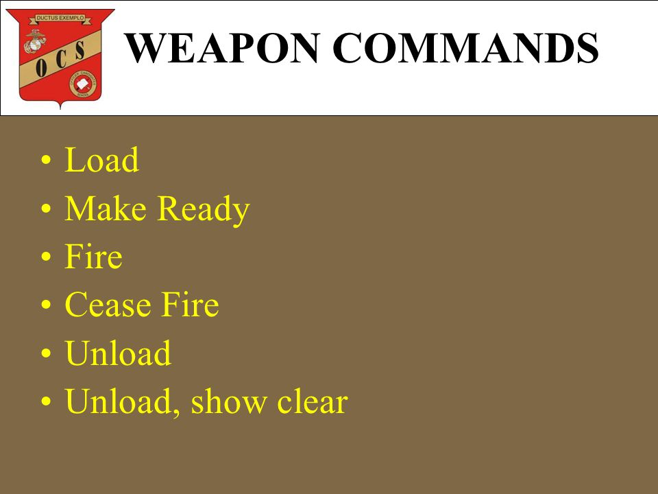 Load Make Ready Fire Cease Fire Unload Unload, show clear WEAPON COMMANDS