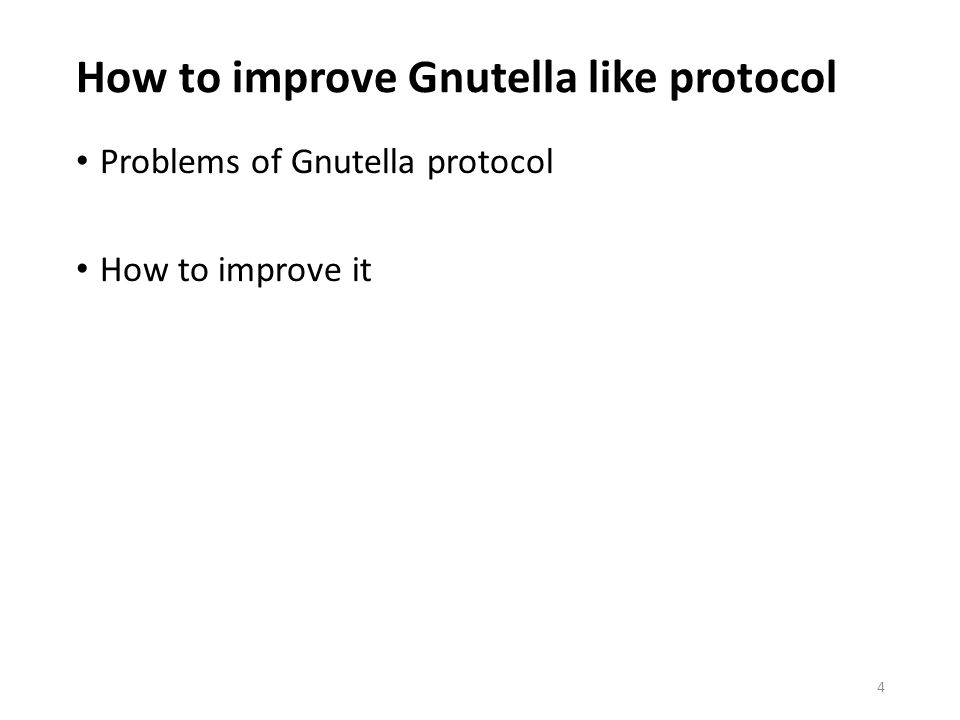 How to improve Gnutella like protocol Problems of Gnutella protocol How to improve it 4