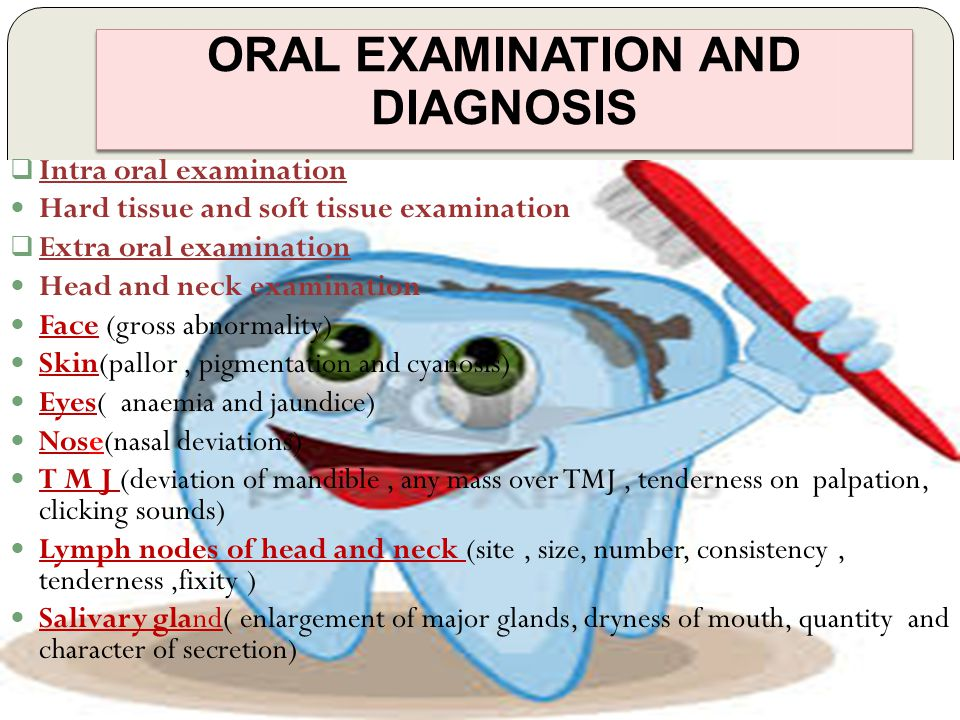 ORAL EXAMINATION AND DIAGNOSIS  Intra oral examination Hard tissue and soft tissue examination  Extra oral examination Head and neck examination Face (gross abnormality) Skin(pallor, pigmentation and cyanosis) Eyes( anaemia and jaundice) Nose(nasal deviations) T M J (deviation of mandible, any mass over TMJ, tenderness on palpation, clicking sounds) Lymph nodes of head and neck (site, size, number, consistency, tenderness,fixity ) Salivary gland( enlargement of major glands, dryness of mouth, quantity and character of secretion)