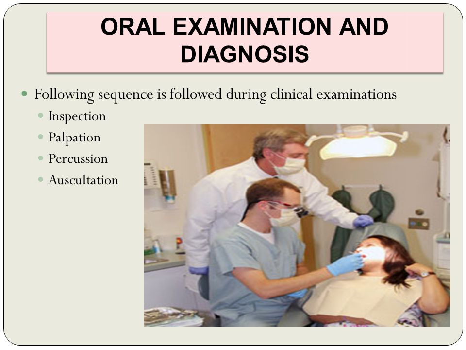ORAL EXAMINATION AND DIAGNOSIS Following sequence is followed during clinical examinations Inspection Palpation Percussion Auscultation