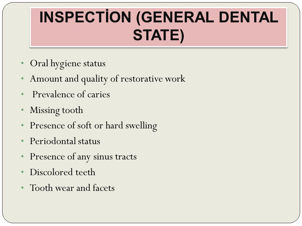 INSPECTİON (GENERAL DENTAL STATE) Oral hygiene status Amount and quality of restorative work Prevalence of caries Missing tooth Presence of soft or hard swelling Periodontal status Presence of any sinus tracts Discolored teeth Tooth wear and facets