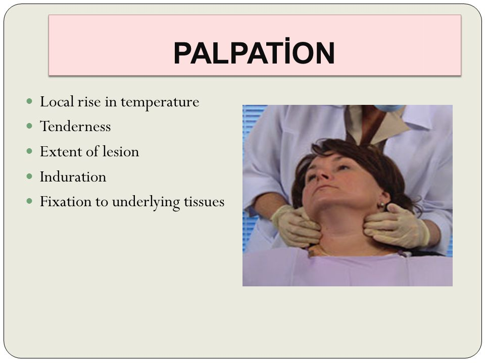 PALPATİON Local rise in temperature Tenderness Extent of lesion Induration Fixation to underlying tissues