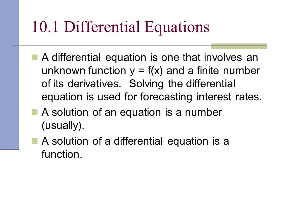 10.1 Differential Equations A differential equation is one that involves an unknown function y = f(x) and a finite number of its derivatives.