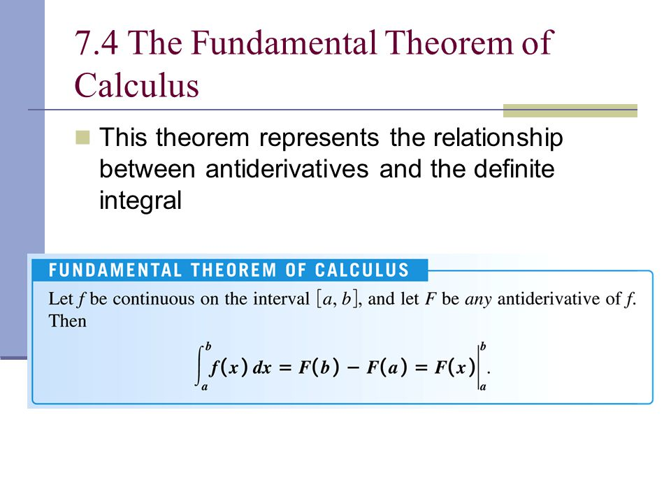 7.4 The Fundamental Theorem of Calculus This theorem represents the relationship between antiderivatives and the definite integral
