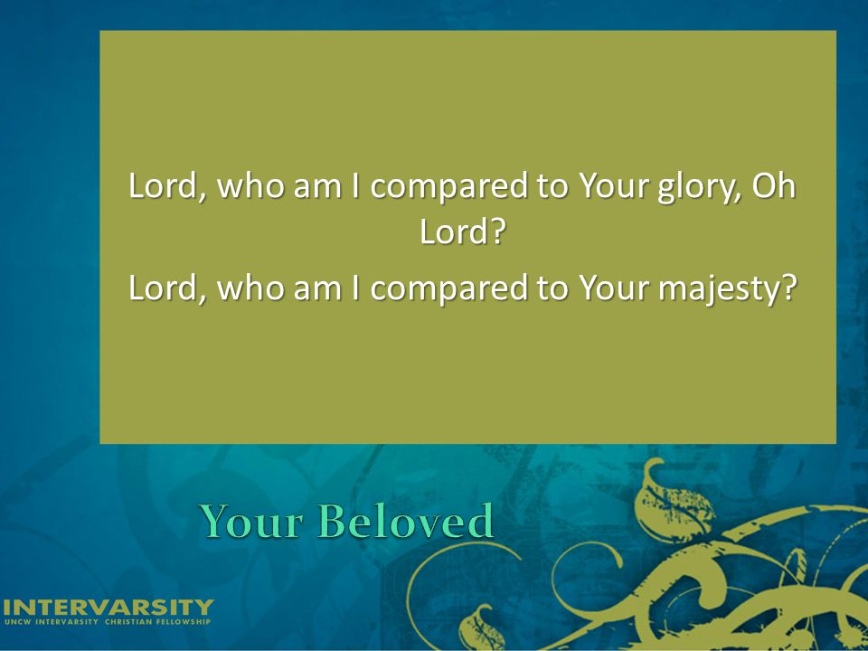 Lord, who am I compared to Your glory, Oh Lord Lord, who am I compared to Your majesty