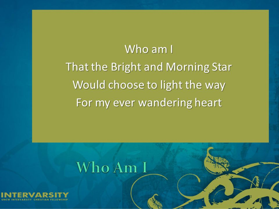 Who am I That the Bright and Morning Star Would choose to light the way For my ever wandering heart
