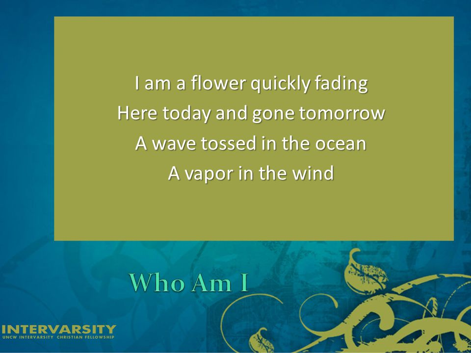 I am a flower quickly fading Here today and gone tomorrow A wave tossed in the ocean A vapor in the wind