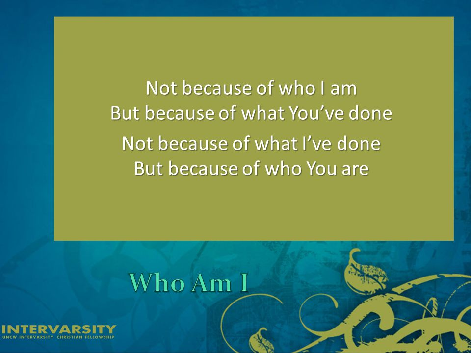 Not because of who I am But because of what You've done Not because of what I've done But because of who You are