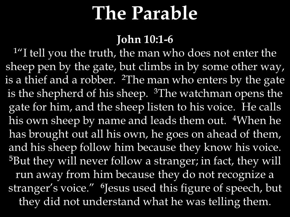 The Parable John 10:1-6 1 I tell you the truth, the man who does not enter the sheep pen by the gate, but climbs in by some other way, is a thief and a robber.