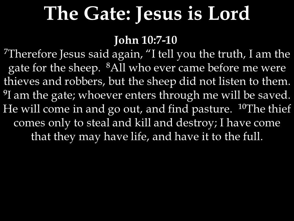 The Gate: Jesus is Lord John 10: Therefore Jesus said again, I tell you the truth, I am the gate for the sheep.
