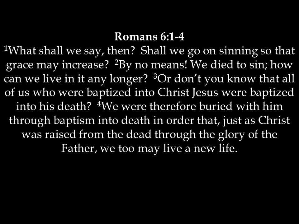 Romans 6:1-4 1 What shall we say, then. Shall we go on sinning so that grace may increase.