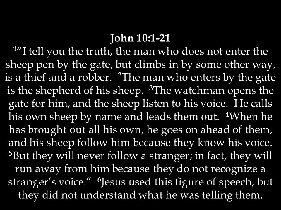 John 10: I tell you the truth, the man who does not enter the sheep pen by the gate, but climbs in by some other way, is a thief and a robber.