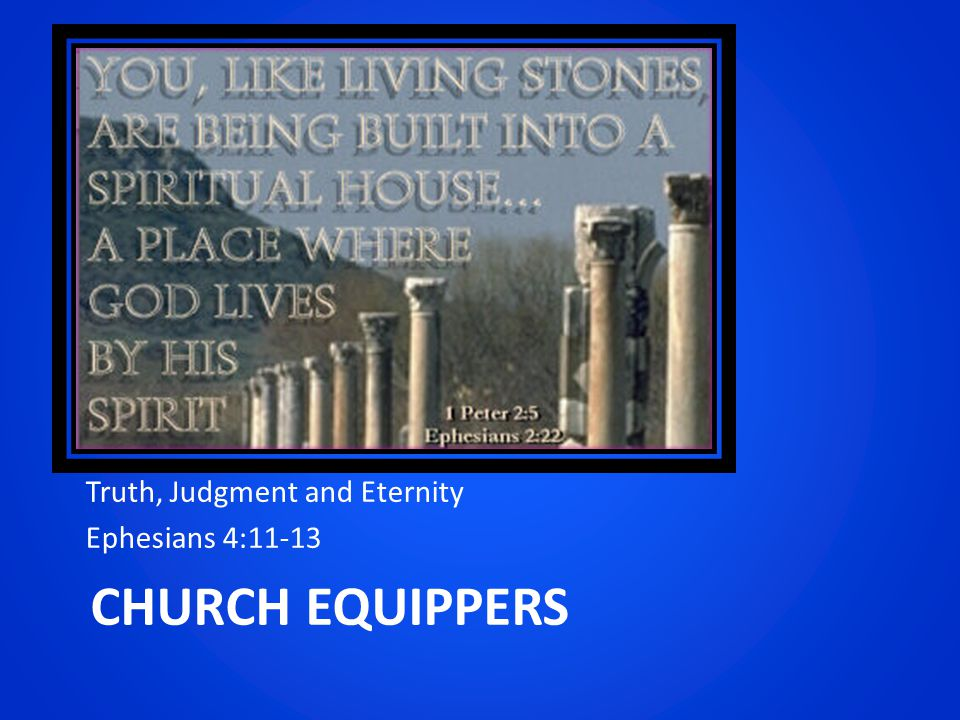 CHURCH EQUIPPERS Truth, Judgment and Eternity Ephesians 4:11-13