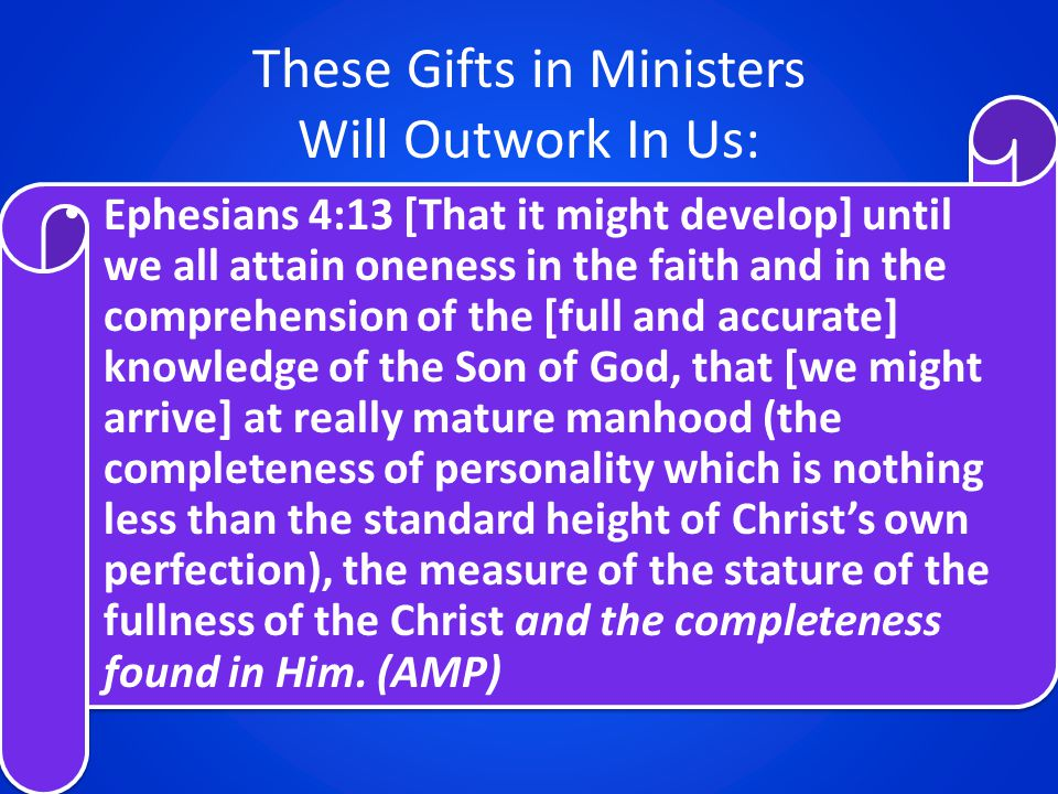 These Gifts in Ministers Will Outwork In Us: Ephesians 4:13 [That it might develop] until we all attain oneness in the faith and in the comprehension of the [full and accurate] knowledge of the Son of God, that [we might arrive] at really mature manhood (the completeness of personality which is nothing less than the standard height of Christ's own perfection), the measure of the stature of the fullness of the Christ and the completeness found in Him.