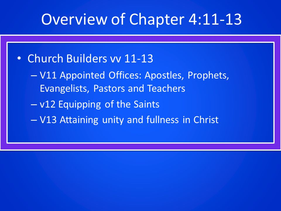Overview of Chapter 4:11-13 Church Builders vv – V11 Appointed Offices: Apostles, Prophets, Evangelists, Pastors and Teachers – v12 Equipping of the Saints – V13 Attaining unity and fullness in Christ