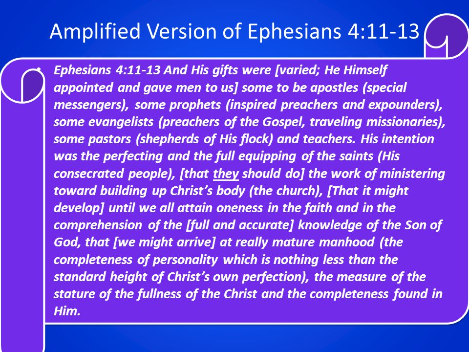 Amplified Version of Ephesians 4:11-13 Ephesians 4:11-13 And His gifts were [varied; He Himself appointed and gave men to us] some to be apostles (special messengers), some prophets (inspired preachers and expounders), some evangelists (preachers of the Gospel, traveling missionaries), some pastors (shepherds of His flock) and teachers.