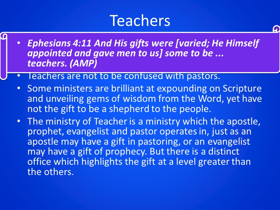 Teachers Ephesians 4:11 And His gifts were [varied; He Himself appointed and gave men to us] some to be...