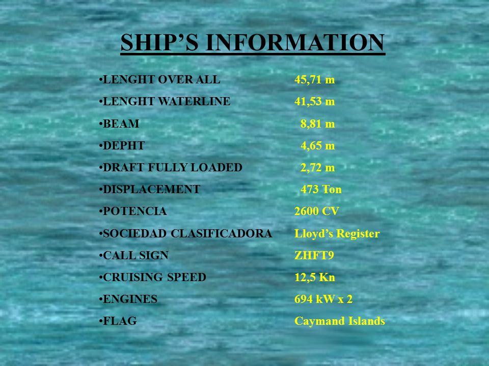 SHIP'S INFORMATION LENGHT OVER ALL45,71 m LENGHT WATERLINE41,53 m BEAM 8,81 m DEPHT 4,65 m DRAFT FULLY LOADED 2,72 m DISPLACEMENT 473 Ton POTENCIA 2600 CV SOCIEDAD CLASIFICADORA Lloyd's Register CALL SIGNZHFT9 CRUISING SPEED12,5 Kn ENGINES694 kW x 2 FLAGCaymand Islands