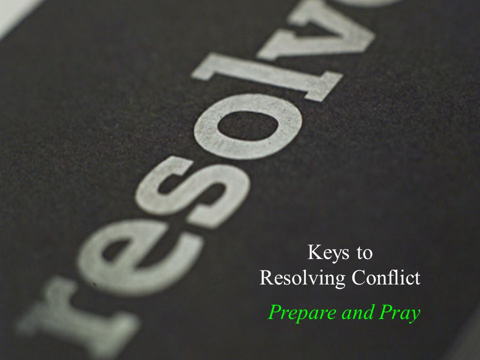 Keys to Resolving Conflict Prepare and Pray