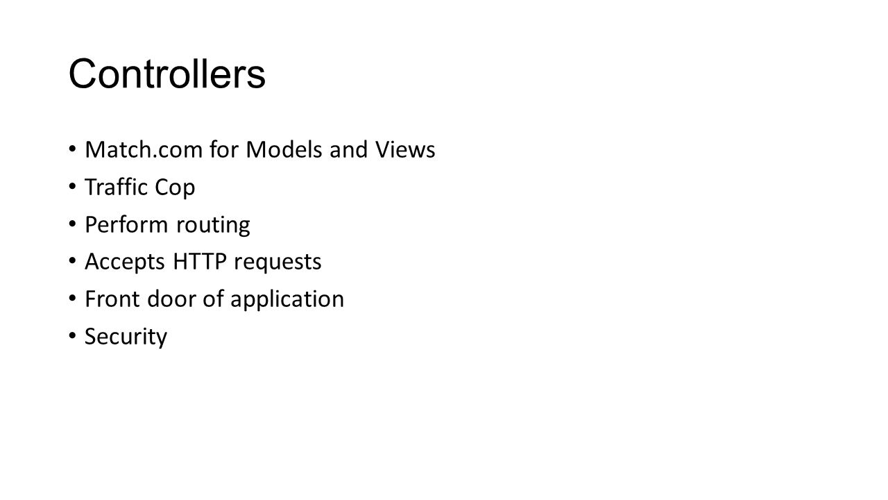 Controllers Match.com for Models and Views Traffic Cop Perform routing Accepts HTTP requests Front door of application Security