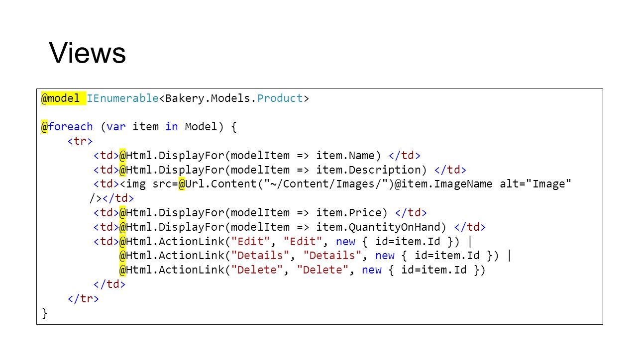 Views @model IEnumerable @foreach (var item in Model) { @Html.DisplayFor(modelItem => item.Name) @Html.DisplayFor(modelItem => item.Description) @Html.DisplayFor(modelItem => item.Price) @Html.DisplayFor(modelItem => item.QuantityOnHand) @Html.ActionLink( Edit , Edit , new { id=item.Id }) | @Html.ActionLink( Details , Details , new { id=item.Id }) | @Html.ActionLink( Delete , Delete , new { id=item.Id }) }