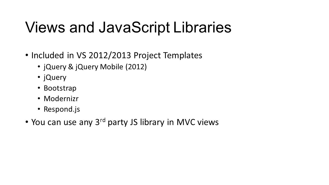 Views and JavaScript Libraries Included in VS 2012/2013 Project Templates jQuery & jQuery Mobile (2012) jQuery Bootstrap Modernizr Respond.js You can use any 3 rd party JS library in MVC views