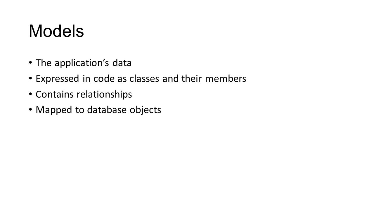 Models The application's data Expressed in code as classes and their members Contains relationships Mapped to database objects
