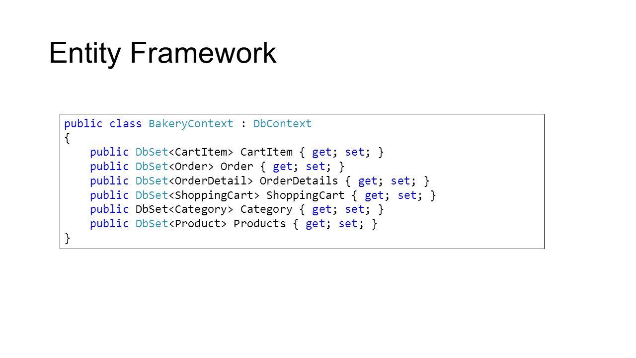 Entity Framework public class BakeryContext : DbContext { public DbSet CartItem { get; set; } public DbSet Order { get; set; } public DbSet OrderDetails { get; set; } public DbSet ShoppingCart { get; set; } public DbSet Category { get; set; } public DbSet Products { get; set; } }