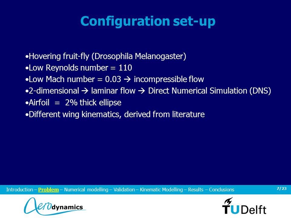 7/23 Configuration set-up Hovering fruit-fly (Drosophila Melanogaster) Low Reynolds number = 110 Low Mach number = 0.03  incompressible flow 2-dimensional  laminar flow  Direct Numerical Simulation (DNS) Airfoil = 2% thick ellipse Different wing kinematics, derived from literature Introduction – Problem – Numerical modelling – Validation – Kinematic Modelling – Results – Conclusions