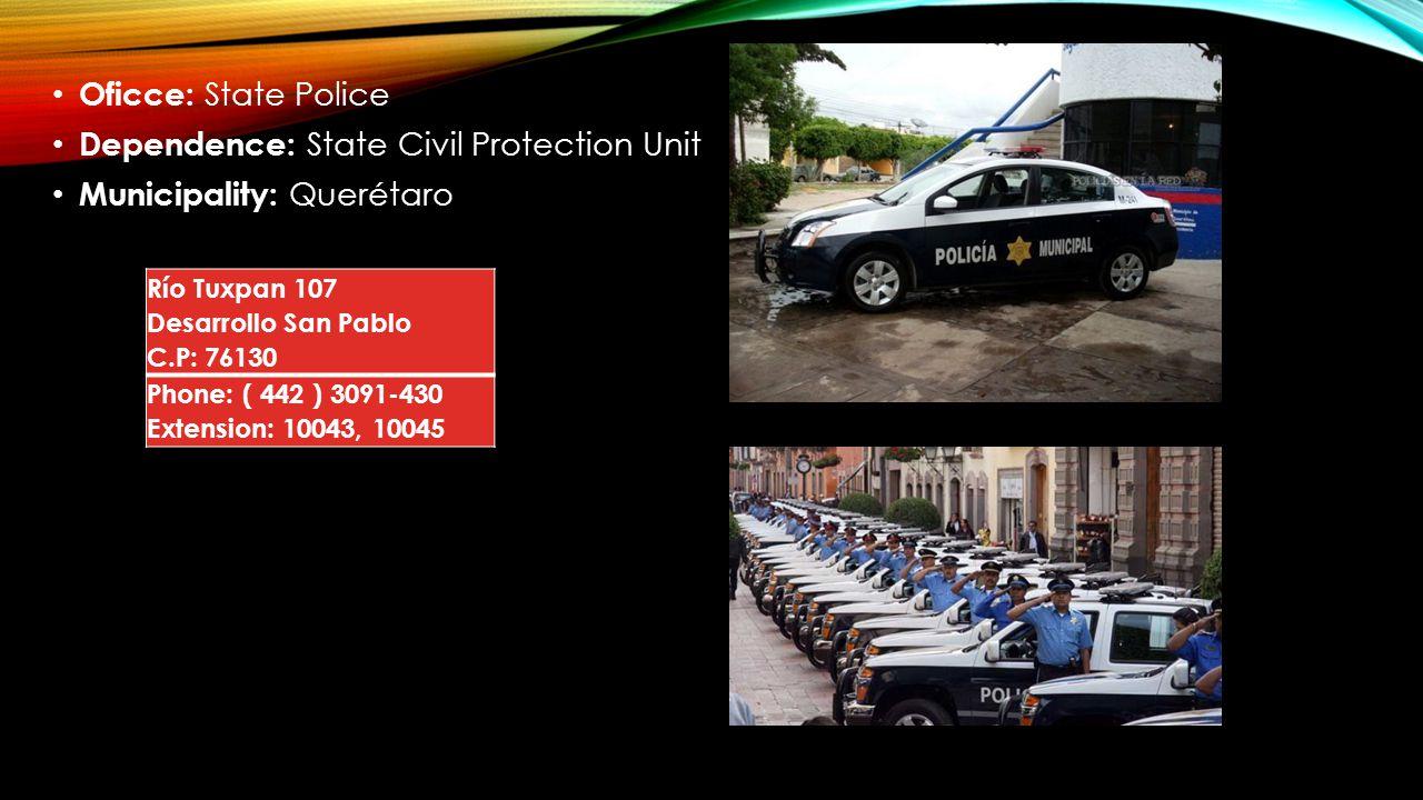 Oficce: State Police Dependence: State Civil Protection Unit Municipality: Querétaro Río Tuxpan 107 Desarrollo San Pablo C.P: 76130 Phone: ( 442 ) 309
