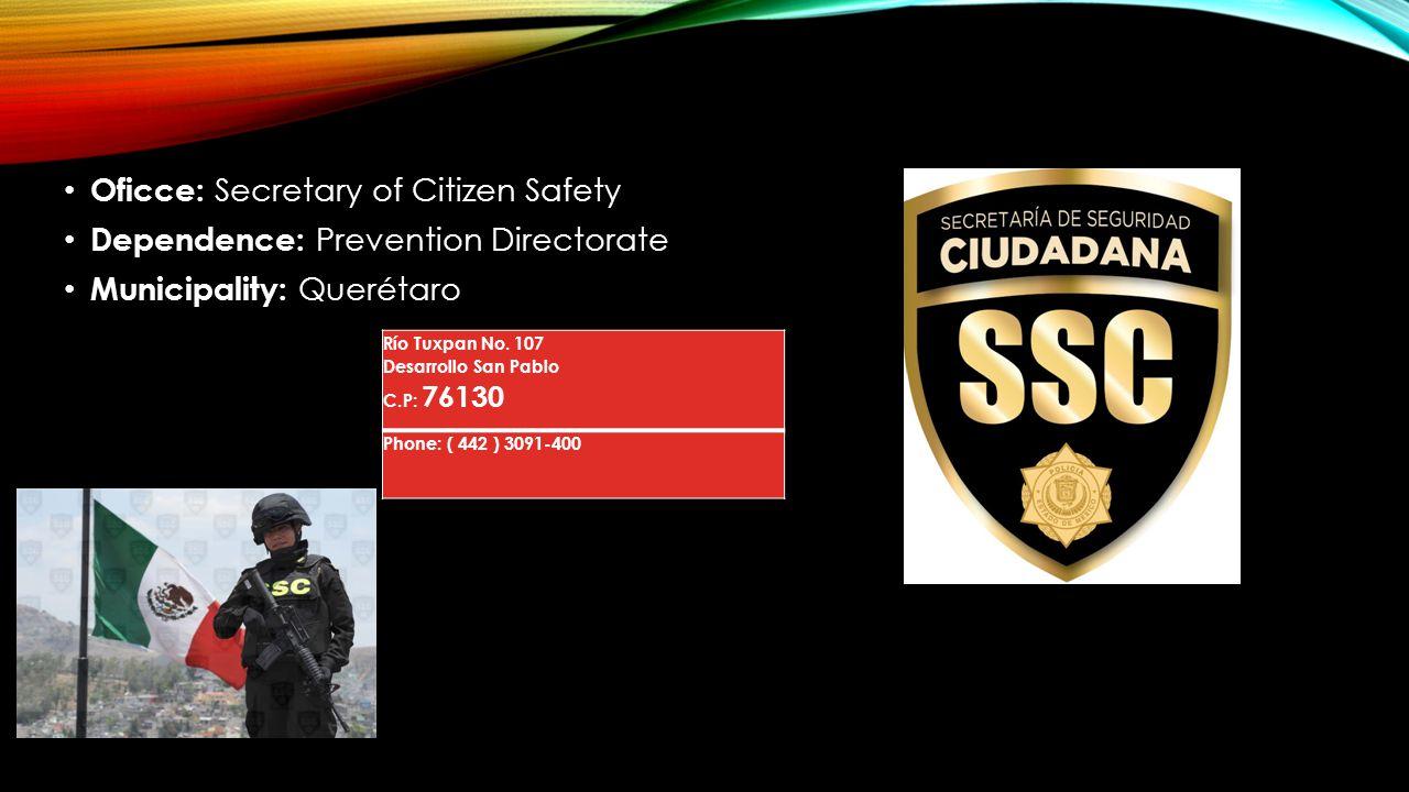 Oficce: Secretary of Citizen Safety Dependence: Prevention Directorate Municipality: Querétaro Río Tuxpan No. 107 Desarrollo San Pablo C.P: 76130 Phon