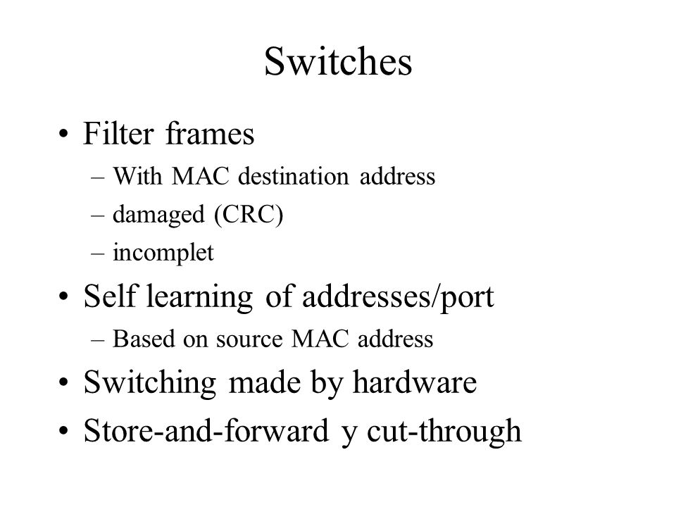 Switches Filter frames –With MAC destination address –damaged (CRC) –incomplet Self learning of addresses/port –Based on source MAC address Switching
