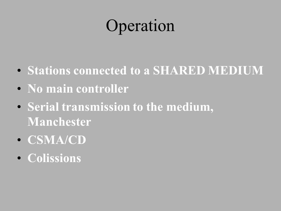Operation Stations connected to a SHARED MEDIUM No main controller Serial transmission to the medium, Manchester CSMA/CD Colissions