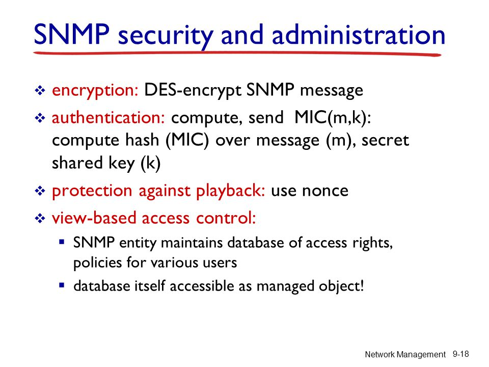 Network Management 9-18 SNMP security and administration  encryption: DES-encrypt SNMP message  authentication: compute, send MIC(m,k): compute hash (MIC) over message (m), secret shared key (k)  protection against playback: use nonce  view-based access control:  SNMP entity maintains database of access rights, policies for various users  database itself accessible as managed object!