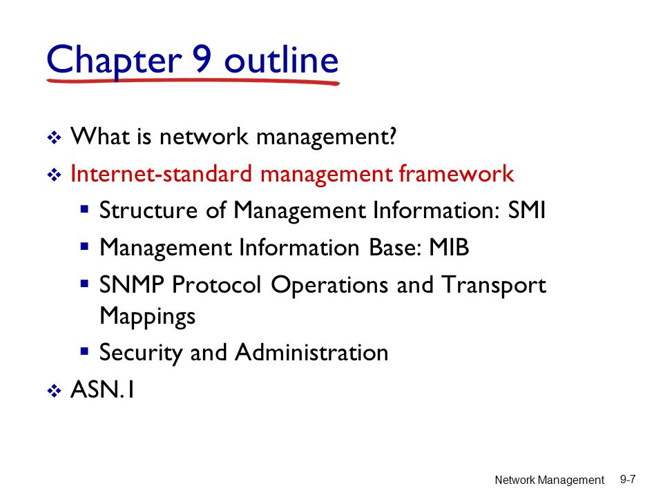Network Management 9-8 SNMP overview: 4 key parts  Management information base (MIB):  distributed information store of network management data  Structure of Management Information (SMI):  data definition language for MIB objects  SNMP protocol  convey manager managed object info, commands  security, administration capabilities  major addition in SNMPv3