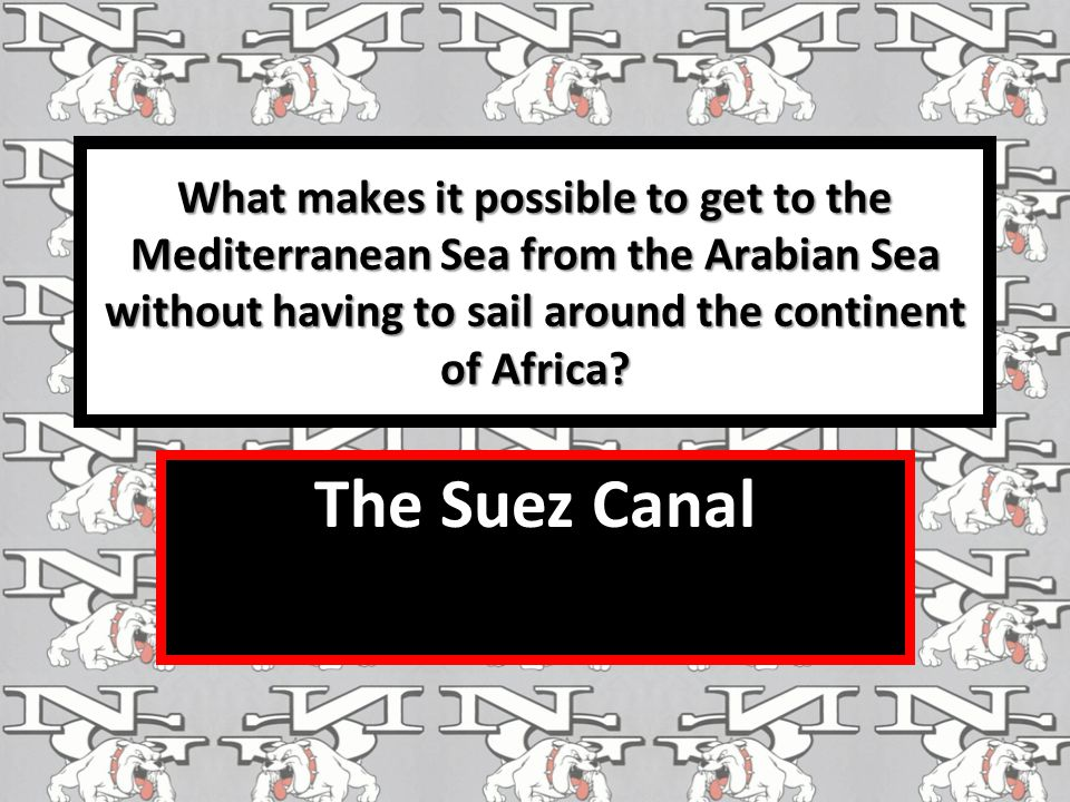 What makes it possible to get to the Mediterranean Sea from the Arabian Sea without having to sail around the continent of Africa.