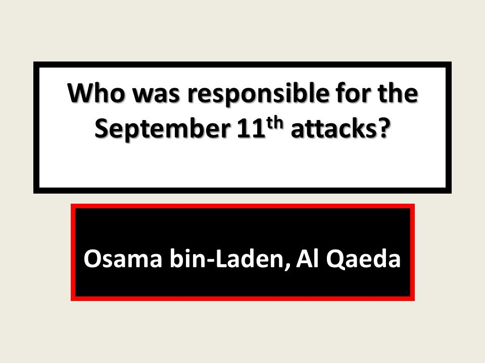 Who was responsible for the September 11 th attacks Osama bin-Laden, Al Qaeda