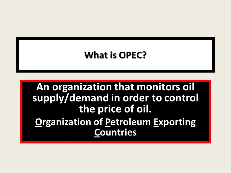What is OPEC. An organization that monitors oil supply/demand in order to control the price of oil.